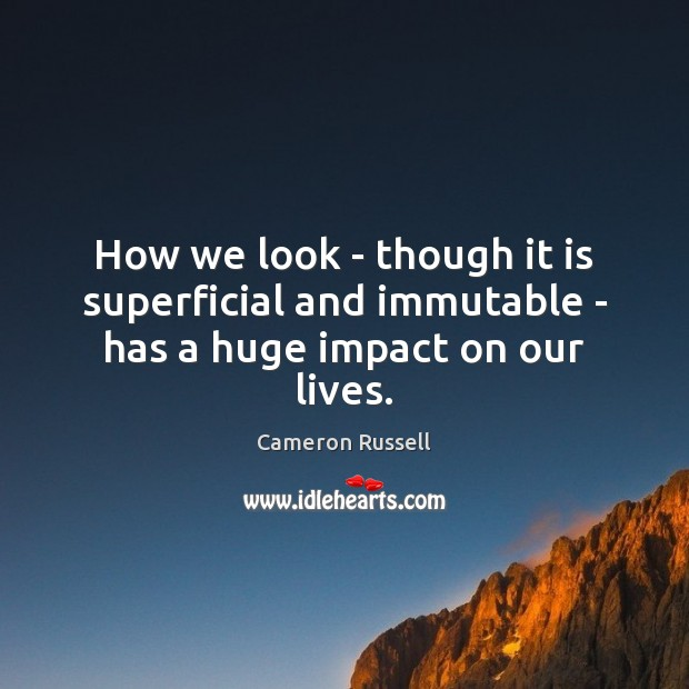 Image, How we look – though it is superficial and immutable – has a huge impact on our lives.