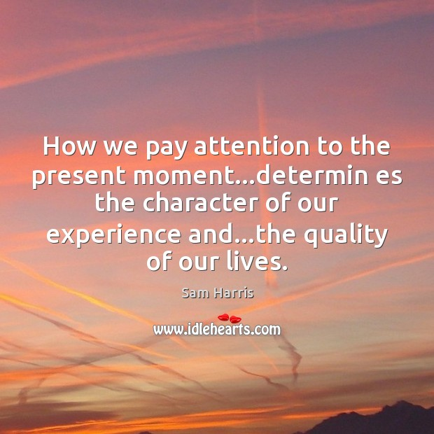 How we pay attention to the present moment…determin es the character Sam Harris Picture Quote