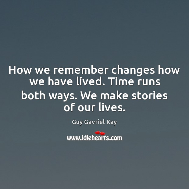 How we remember changes how we have lived. Time runs both ways. Guy Gavriel Kay Picture Quote