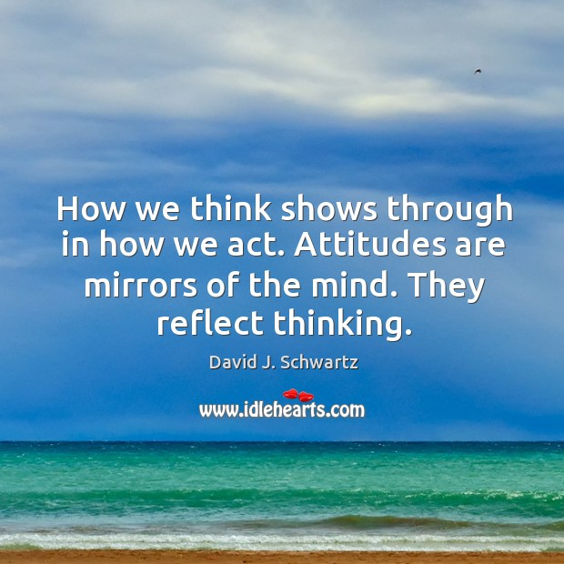 How we think shows through in how we act. Attitudes are mirrors of the mind. They reflect thinking. David J. Schwartz Picture Quote