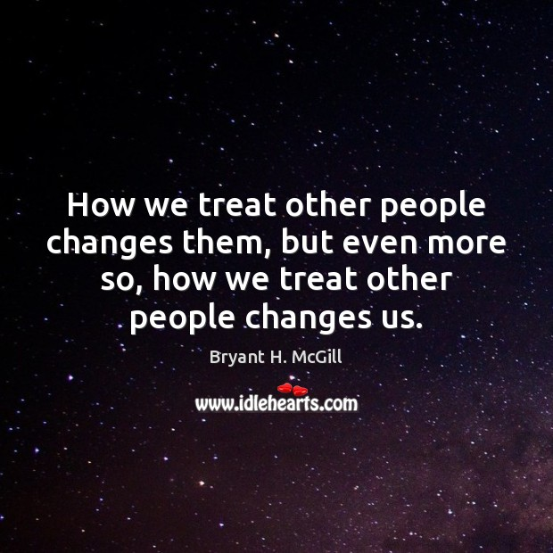 How we treat other people changes them, but even more so, how Bryant H. McGill Picture Quote