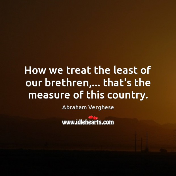 How we treat the least of our brethren,… that's the measure of this country. Abraham Verghese Picture Quote