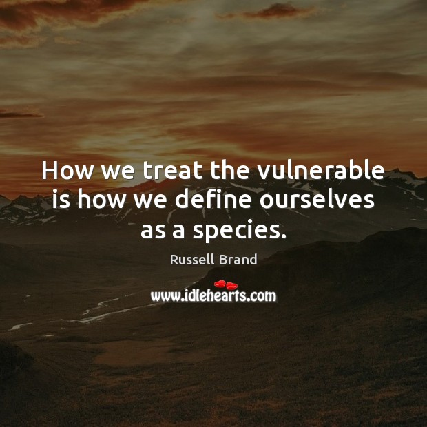 How we treat the vulnerable is how we define ourselves as a species. Russell Brand Picture Quote