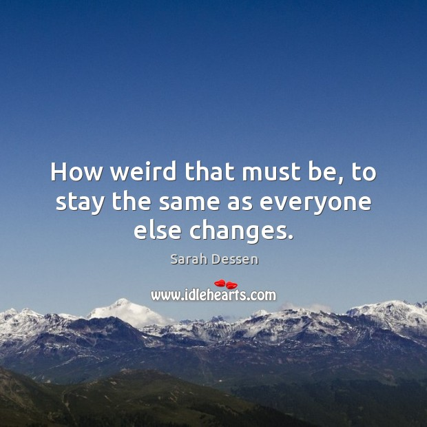 How weird that must be, to stay the same as everyone else changes. Sarah Dessen Picture Quote