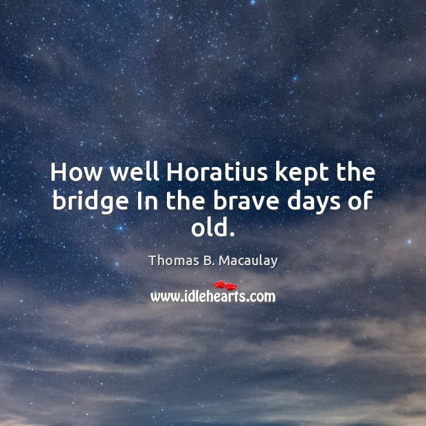 How well Horatius kept the bridge In the brave days of old. Image