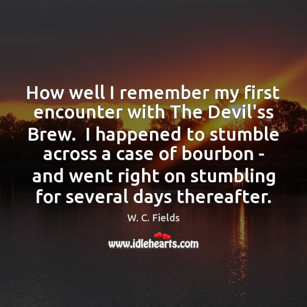 How well I remember my first encounter with The Devil'ss Brew.  I W. C. Fields Picture Quote