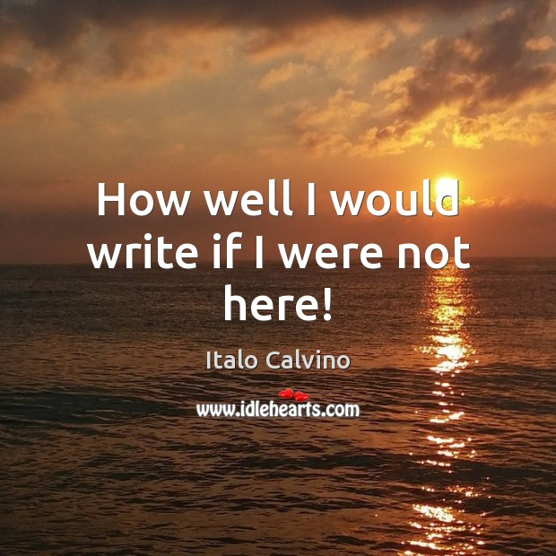 How well I would write if I were not here! Image