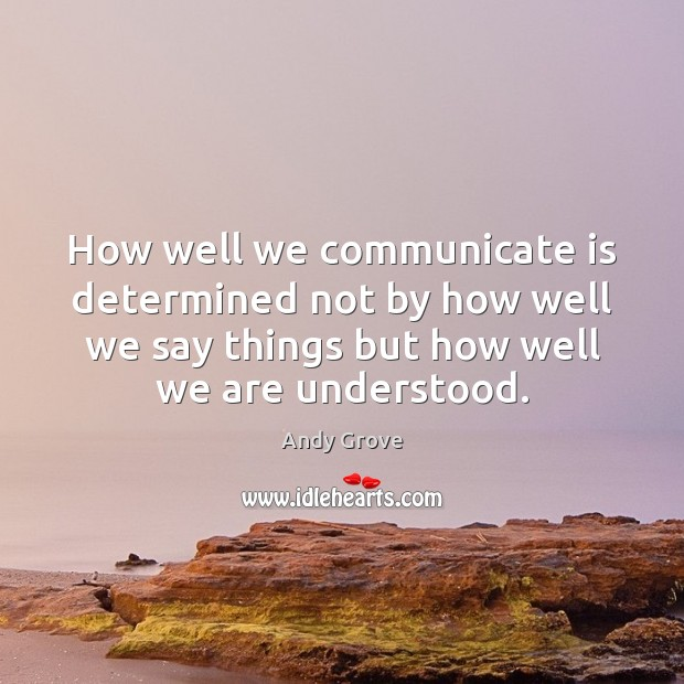How well we communicate is determined not by how well we say Andy Grove Picture Quote