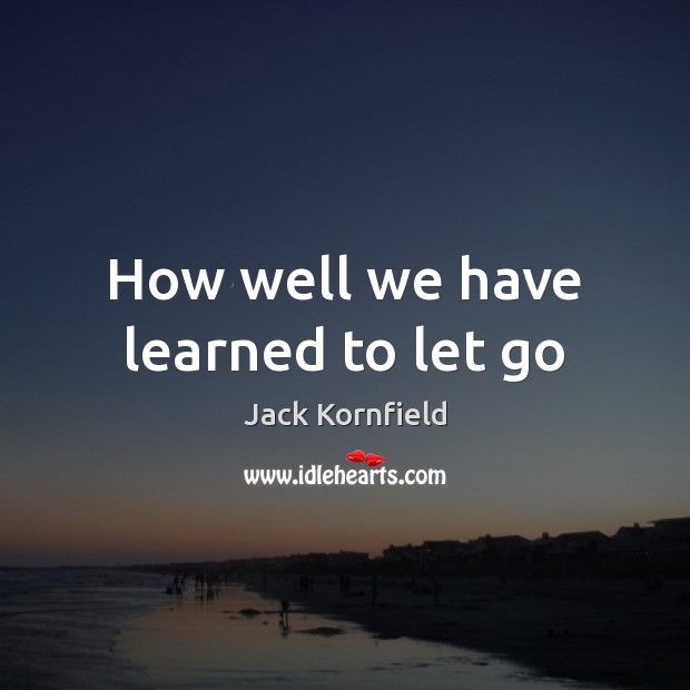 How well we have learned to let go Jack Kornfield Picture Quote