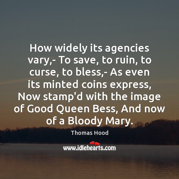 How widely its agencies vary,- To save, to ruin, to curse, Thomas Hood Picture Quote