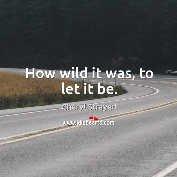 How wild it was, to let it be. Image