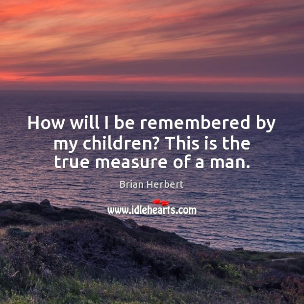 How will I be remembered by my children? This is the true measure of a man. Brian Herbert Picture Quote