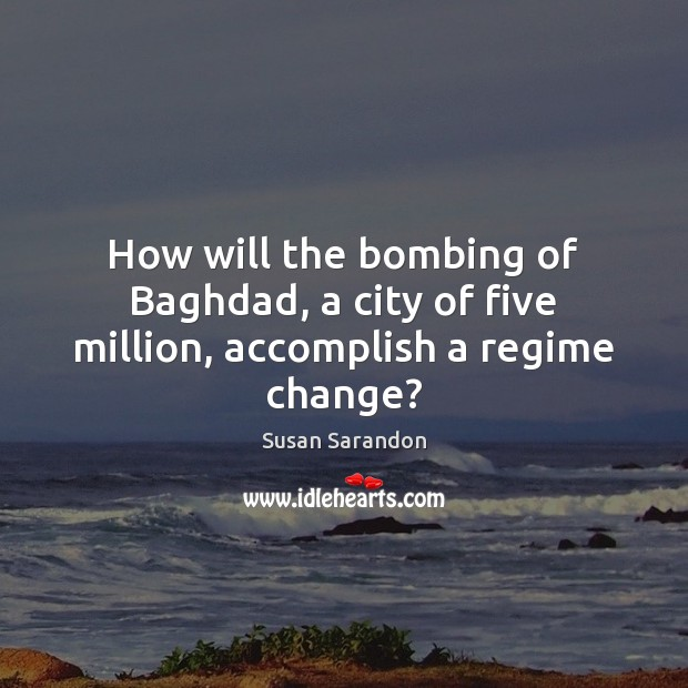 How will the bombing of Baghdad, a city of five million, accomplish a regime change? Image