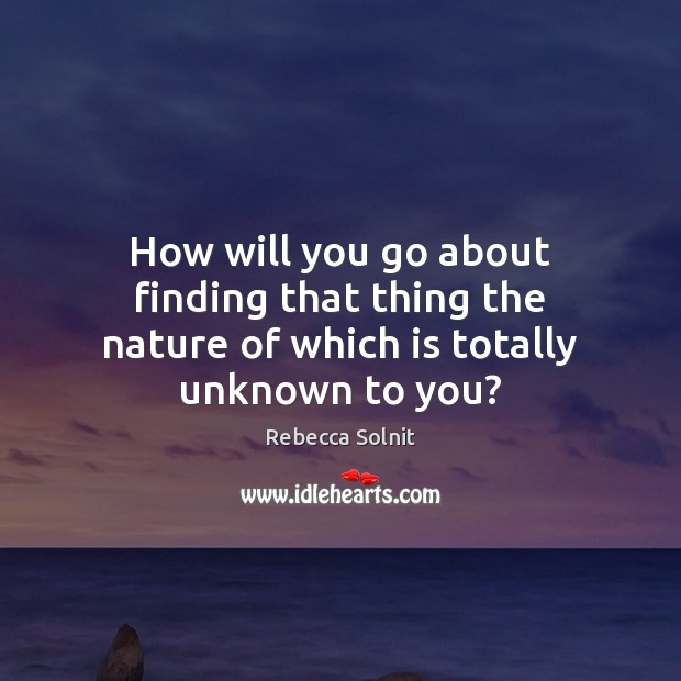 How will you go about finding that thing the nature of which is totally unknown to you? Rebecca Solnit Picture Quote