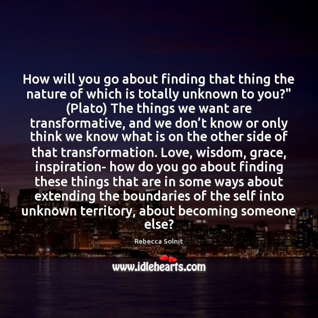 How will you go about finding that thing the nature of which Rebecca Solnit Picture Quote