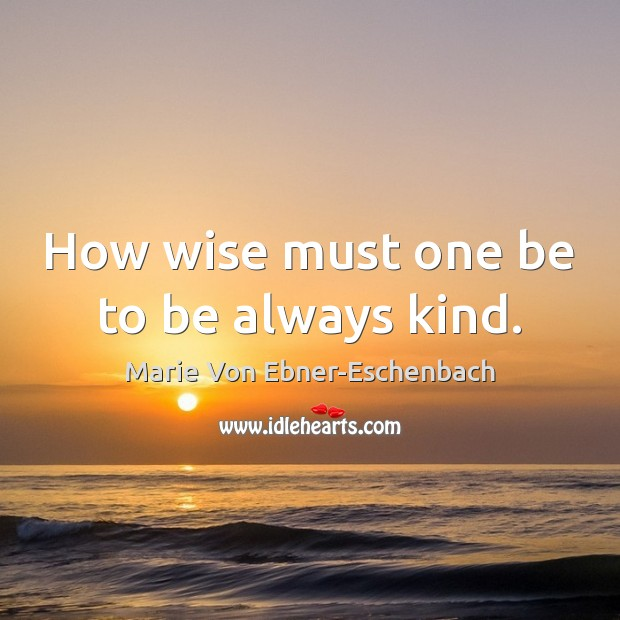 Image, How wise must one be to be always kind.