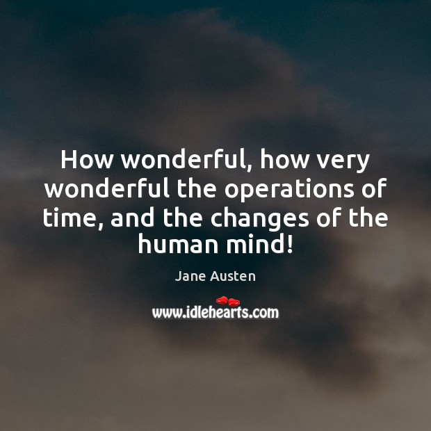 How wonderful, how very wonderful the operations of time, and the changes Image