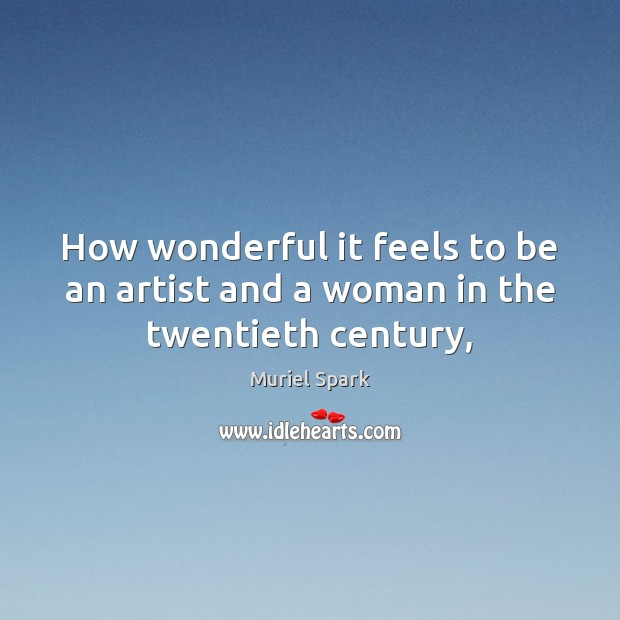 How wonderful it feels to be an artist and a woman in the twentieth century, Muriel Spark Picture Quote