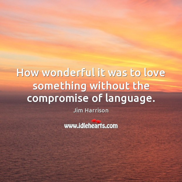 How wonderful it was to love something without the compromise of language. Jim Harrison Picture Quote