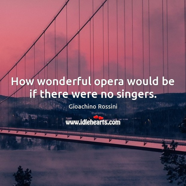 How wonderful opera would be if there were no singers. Image