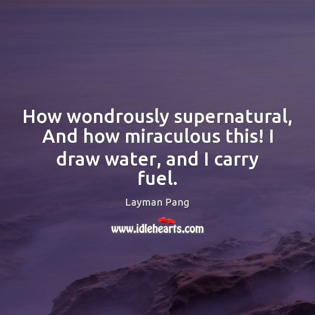 How wondrously supernatural, And how miraculous this! I draw water, and I carry fuel. Image