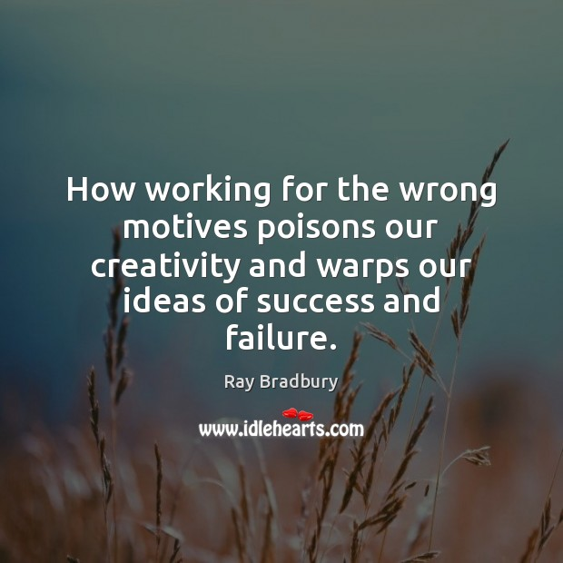 How working for the wrong motives poisons our creativity and warps our Image