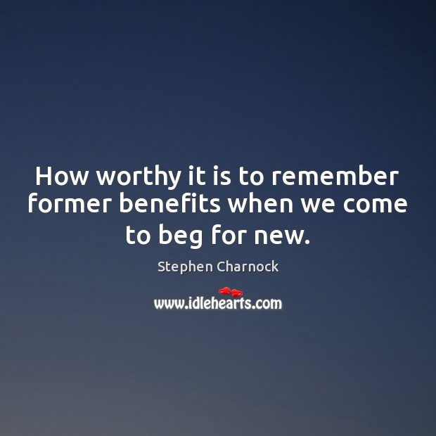 Image, How worthy it is to remember former benefits when we come to beg for new.