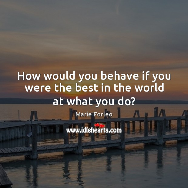 Image, How would you behave if you were the best in the world at what you do?