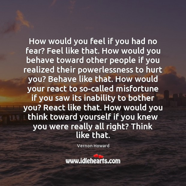How would you feel if you had no fear? Feel like that. Vernon Howard Picture Quote