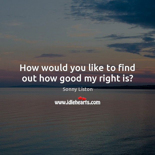 How would you like to find out how good my right is? Image