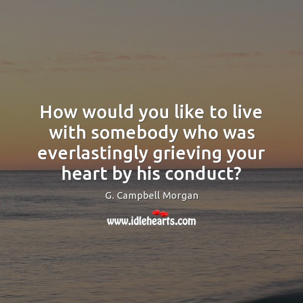 How would you like to live with somebody who was everlastingly grieving G. Campbell Morgan Picture Quote