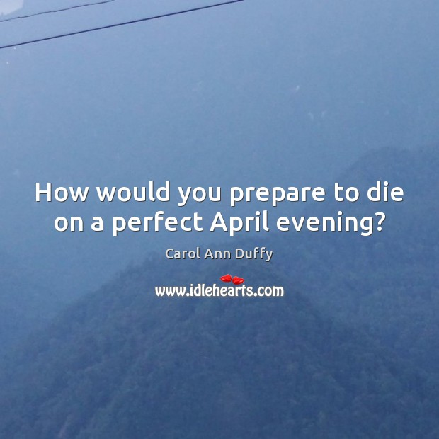 Image, How would you prepare to die on a perfect April evening?