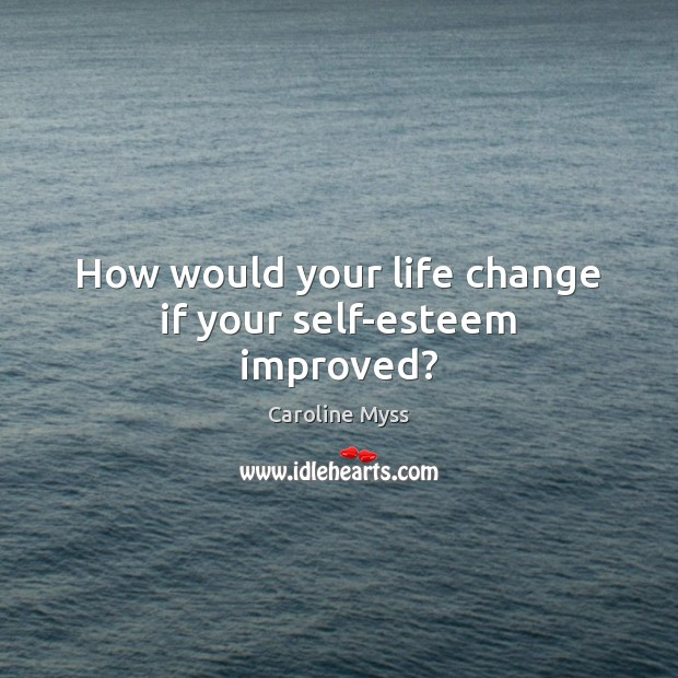 How would your life change if your self-esteem improved? Caroline Myss Picture Quote