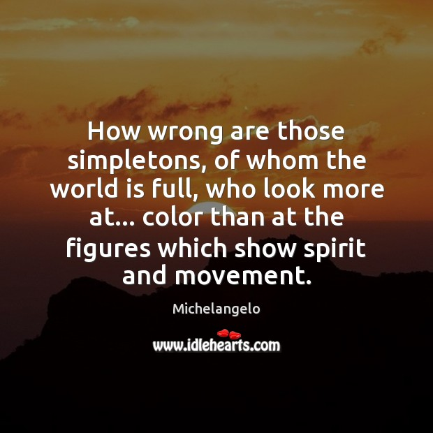 How wrong are those simpletons, of whom the world is full, who Michelangelo Picture Quote