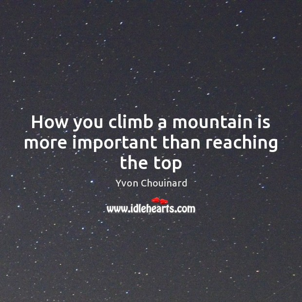 How you climb a mountain is more important than reaching the top Yvon Chouinard Picture Quote