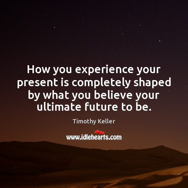How you experience your present is completely shaped by what you believe Image
