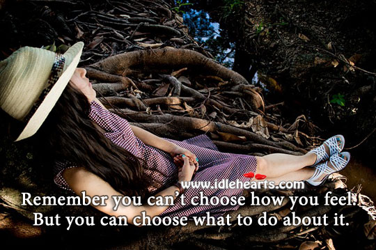 Image, You can't choose how you feel, but you can choose what to do about it.