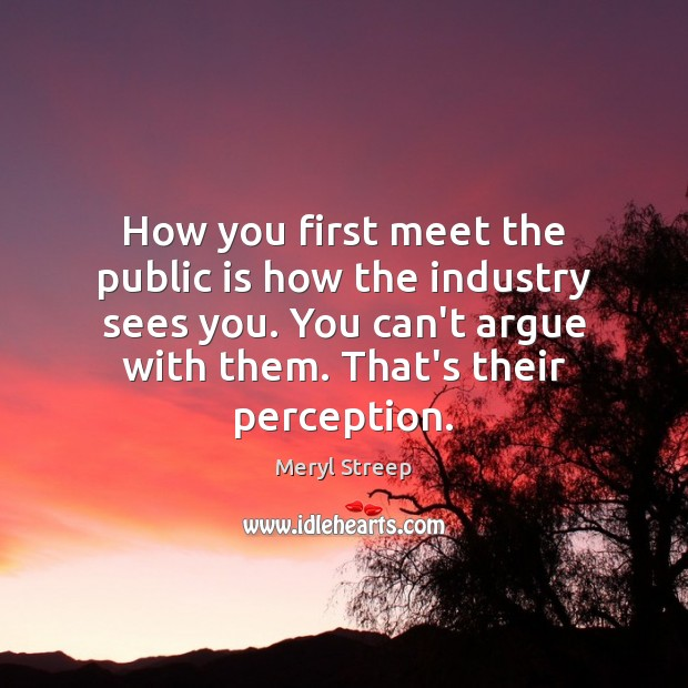 How you first meet the public is how the industry sees you. Meryl Streep Picture Quote