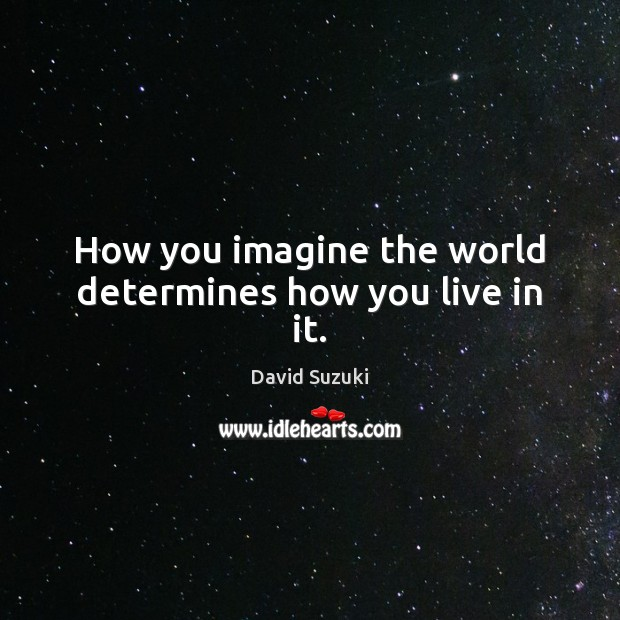 How you imagine the world determines how you live in it. Image