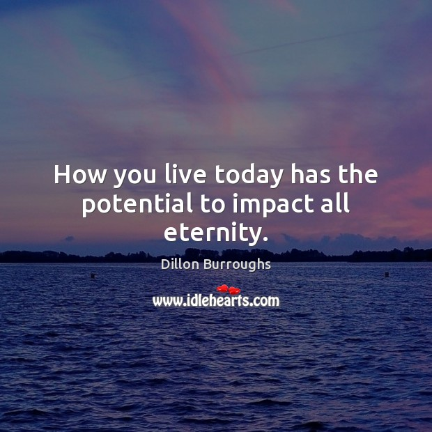 How you live today has the potential to impact all eternity. Image