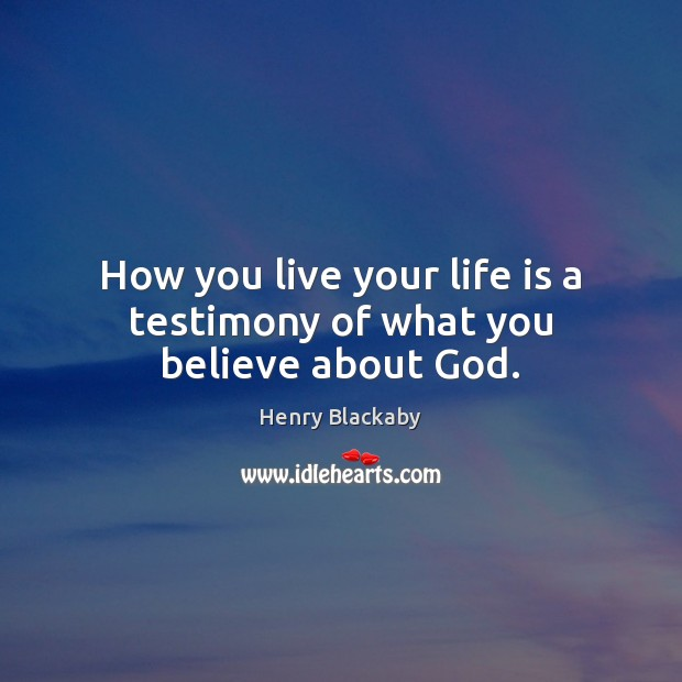 How you live your life is a testimony of what you believe about God. Image