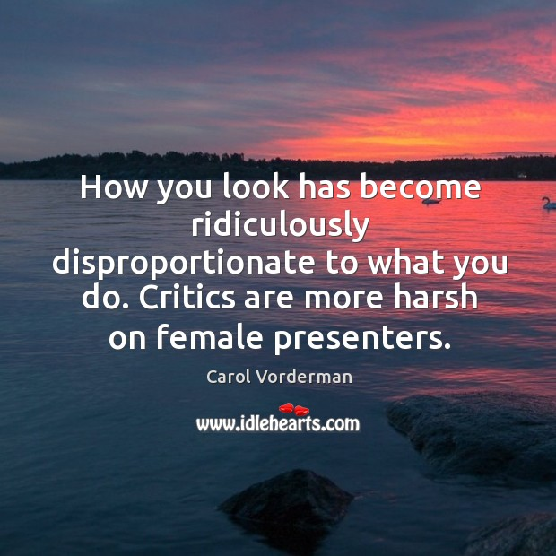 How you look has become ridiculously disproportionate to what you do. Critics are more harsh on female presenters. Carol Vorderman Picture Quote