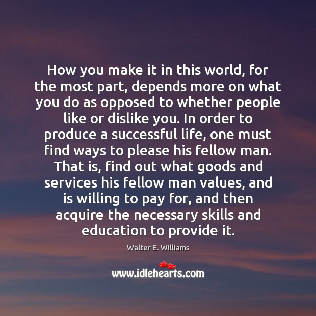 How you make it in this world, for the most part, depends Walter E. Williams Picture Quote