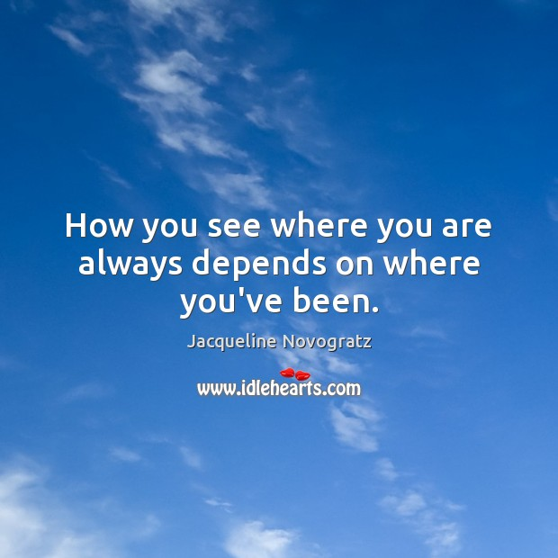 How you see where you are always depends on where you've been. Image