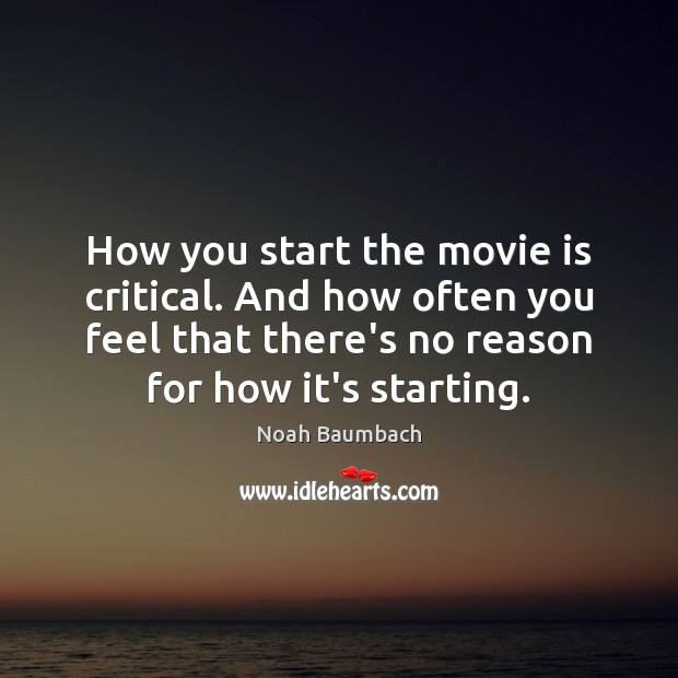 How you start the movie is critical. And how often you feel Noah Baumbach Picture Quote