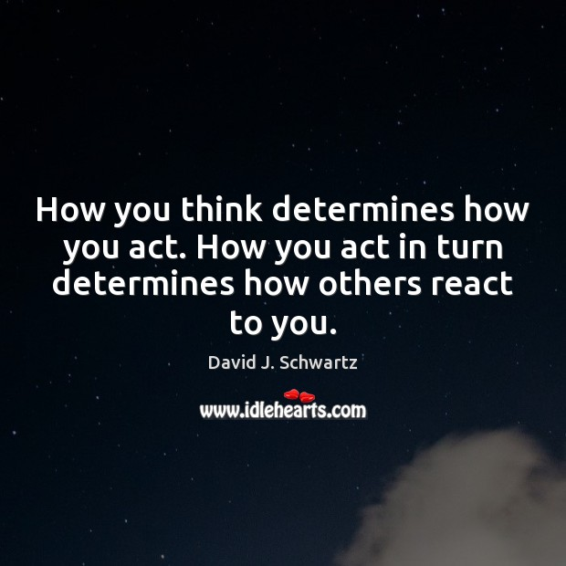 How you think determines how you act. How you act in turn David J. Schwartz Picture Quote