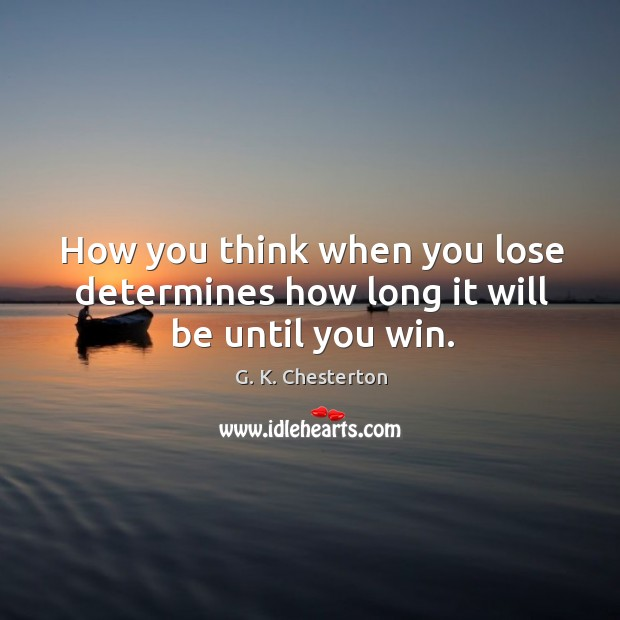 How you think when you lose determines how long it will be until you win. G. K. Chesterton Picture Quote