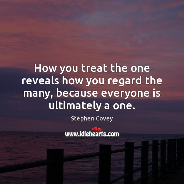 How you treat the one reveals how you regard the many, because Stephen Covey Picture Quote