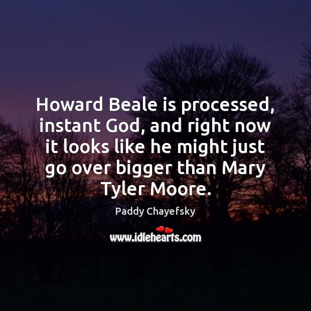Howard Beale is processed, instant God, and right now it looks like Paddy Chayefsky Picture Quote