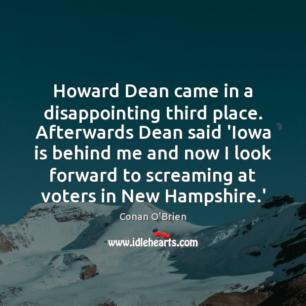 Howard Dean came in a disappointing third place. Afterwards Dean said 'Iowa Conan O'Brien Picture Quote